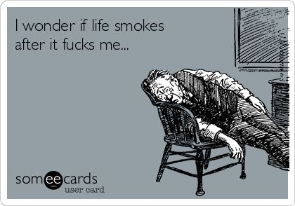 i wonder if life smokes after it fucks me?