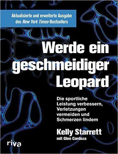 Werde ein geschmeidiger Leopard - aktualisierte und erweiterte Ausgabe: Die sportliche Leistung verbessern, Verletzungen vermeiden und Schmerzen lindern: Amazon.de: Kelly Starrett, Glen Cordoza: Bücher
