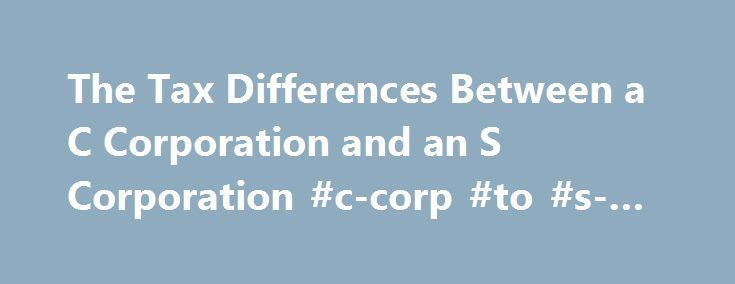 The Tax Differences Between a C Corporation and an S Corporation #c-corp #to #s-corp http://fiji.nef2.com/the-tax-differences-between-a-c-corporation-and-an-s-corporation-c-corp-to-s-corp/  # The Tax Differences Between a C Corporation and an S Corporation Continue Reading Below Deciding the difference between a C Corp and an S Corp should include a tax professional and an attorney. The attorney can address the liability and legal issues of incorporating and the tax professional can explain…