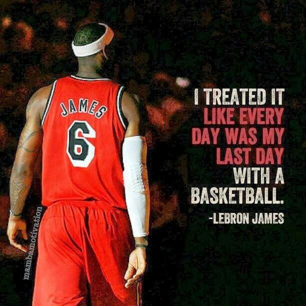 I treated it like every day was my last day with a basketball ~LeBron james quote