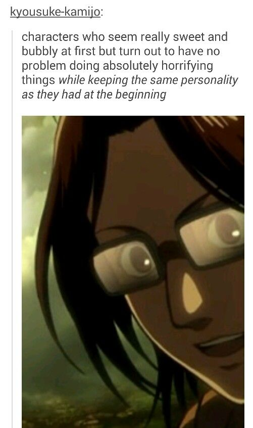 It's been said by the creator of Attack on Titan that Hange is even more scarier than Levi, when pissed off.