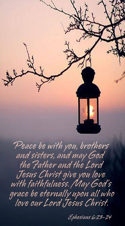 Ephesians 6:23- 24 - 23 Peace be with you, dear brothers and sisters, and may God the Father and the Lord Jesus Christ give you love with faithfulness. 24 May God's grace be eternally upon all who love our Lord Jesus Christ.