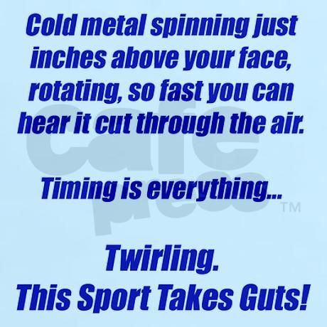 Twirling...This sport takes guts! it isent just tossing a stick IT WAYYYYY MORE THEN THAT