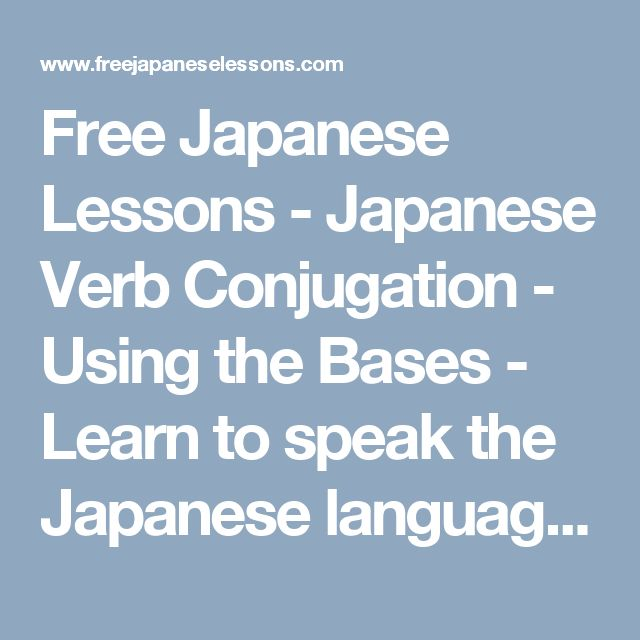 Free Japanese Lessons - Japanese Verb Conjugation - Using the Bases - Learn to speak the Japanese language online for free!