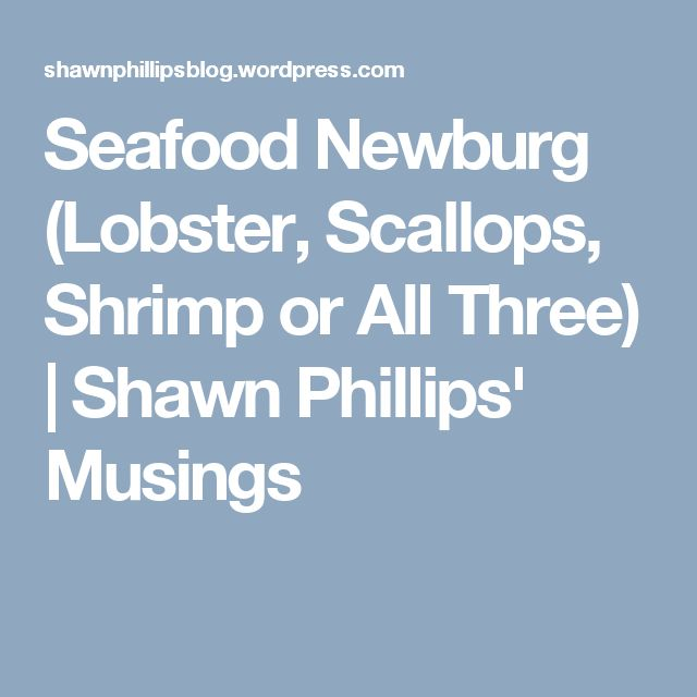 Seafood Newburg (Lobster, Scallops, Shrimp or All Three) | Shawn Phillips' Musings
