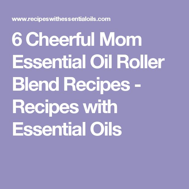 6 Cheerful Mom Essential Oil Roller Blend Recipes - Recipes with Essential Oils