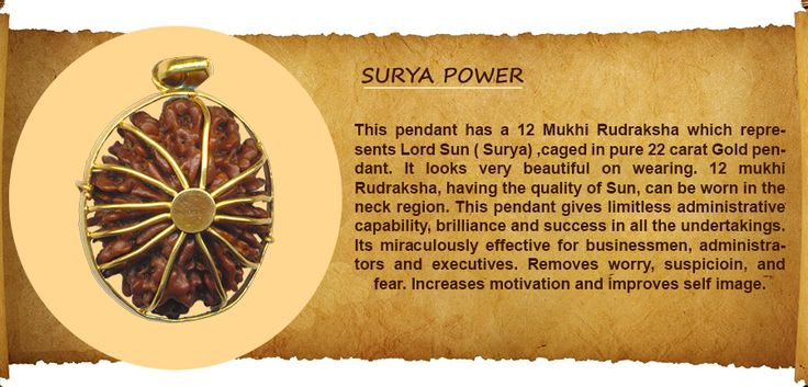SURYA POWER PENDANT : This pendant has a 12 Mukhi Rudraksha, which represents Lord Sun ( Surya) ,caged in pure 22 carat Gold pendant. It looks very beautiful on wearing. 12 mukhi Rudraksha, having the quality of Sun, can be worn in the neck region. This pendant gives limitless administrative capability, brilliance and success in all the undertakings. Its miraculously effective for businessmen, administrators and executives. http://www.rudralife.com/Rudraksha/details.php?id=95