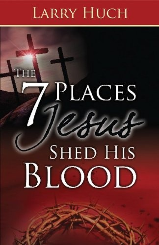 The 7 Places Jesus Shed His Blood by Larry Huch, http://www.amazon.com/dp/1603742468/ref=cm_sw_r_pi_dp_jlV8pb1QEMC4H