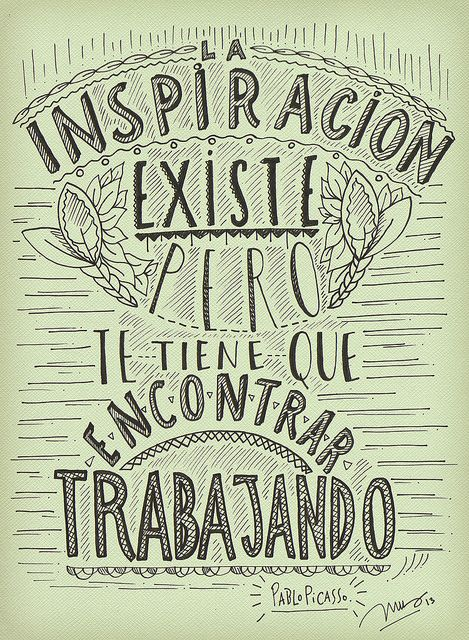 LA INSPIRACION EXISTE, PERO TE TIENE QUE ENCONTRAR TRABAJANDO. Pablo Picasso. Por INUS > www.flickr.com/soyinusdg :)