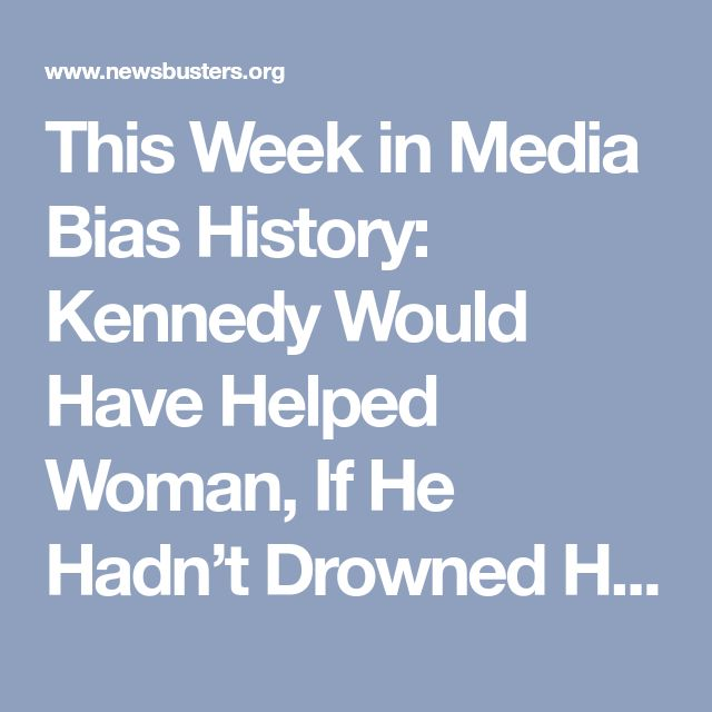 This Week in Media Bias History: Kennedy Would Have Helped Woman, If He Hadn't Drowned Her