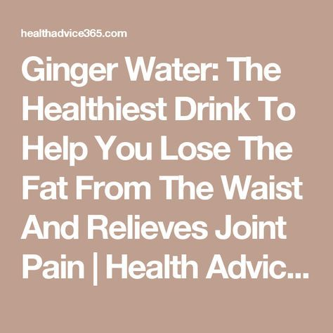 Ginger Water: The Healthiest Drink To Help You Lose The Fat From The Waist And Relieves Joint Pain   Health Advice 365