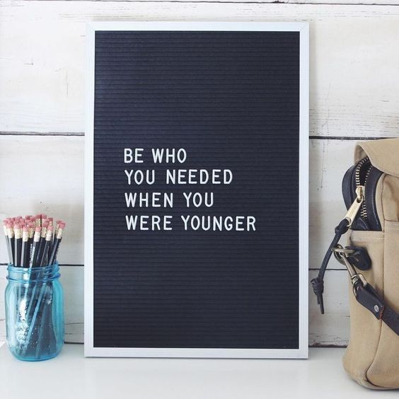 Be who you needed when you were younger. /