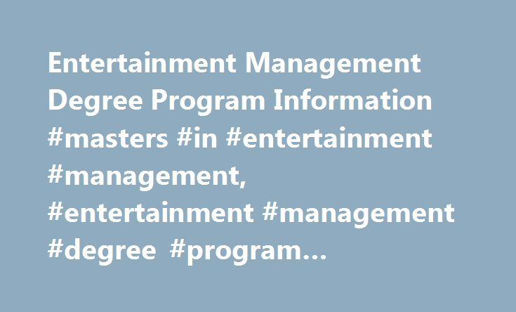 Entertainment Management Degree Program Information #masters #in #entertainment #management, #entertainment #management #degree #program #information http://stockton.remmont.com/entertainment-management-degree-program-information-masters-in-entertainment-management-entertainment-management-degree-program-information/  # Entertainment Management Degree Program Information Essential Information Entertainment management degree programs teach the skills needed to successfully oversee businesses with