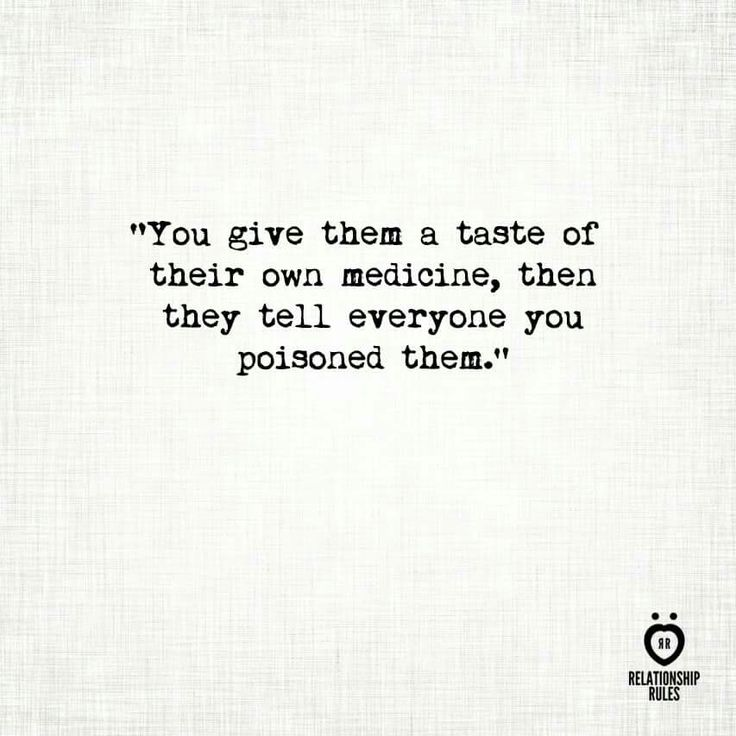 You give them a taste of their own medicine and they think you are giving them poison.