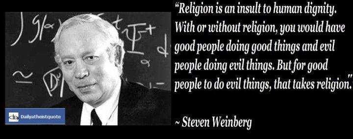 Steven Weinberg - http://dailyatheistquote.com/atheist-quotes/2013/05/04/steven-weinberg/
