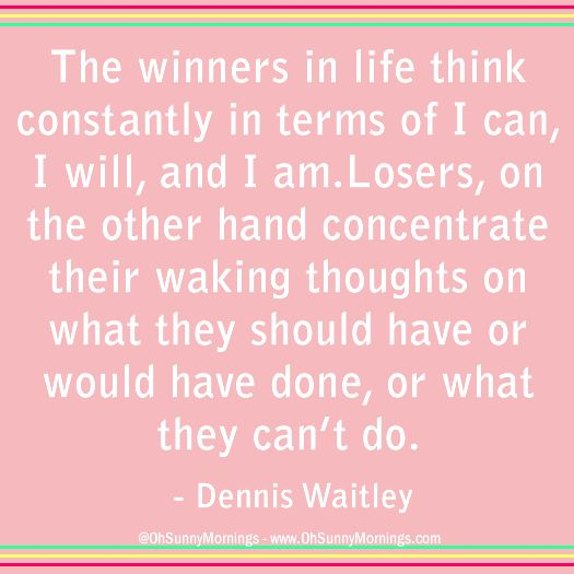 """""""The winners in life think constantly in terms of I can, I will, and I am. Losers, on the other hand, concentrate their waking thoughts on what they should have or would have done, or what they can't do."""" - Dennis Waitley"""