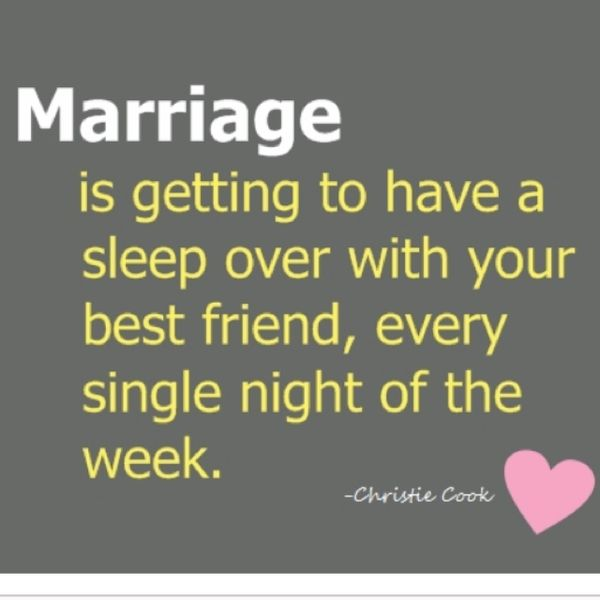 """Marriage is getting to have a sleep over with your best friend, every single night of the week."""