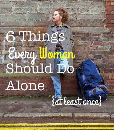 Six things every woman should do alone at least one to learn self reliance.