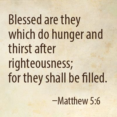 [Jesus said] God blesses those who hunger and thirst for justice, for they will be satisfied. - Matthew 5:6 (NLT Bible):