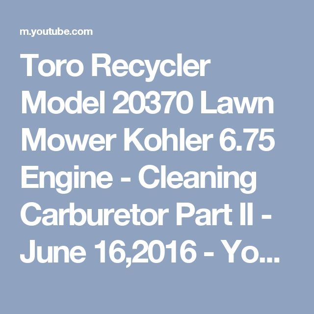 Toro Recycler Model 20370 Lawn Mower Kohler 6.75 Engine - Cleaning Carburetor Part II - June 16,2016 - YouTube