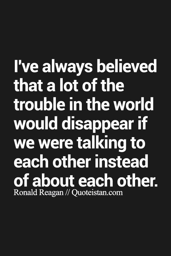 I've always believed that a lot of the trouble in the world would disappear if we were #talking to each other instead of about each other. http://www.quoteistan.com/2015/09/ive-always-believed-that-lot-of-trouble.html