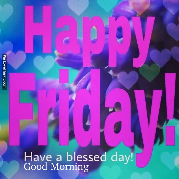 Happy Friday! Have A Blessed Day! Good Morning friday good morning friday quotes hello friday good morning quotes friday morning pics friday morning pic friday morning facebook quotes hello friday morning good morning hello friday good morning happy friday