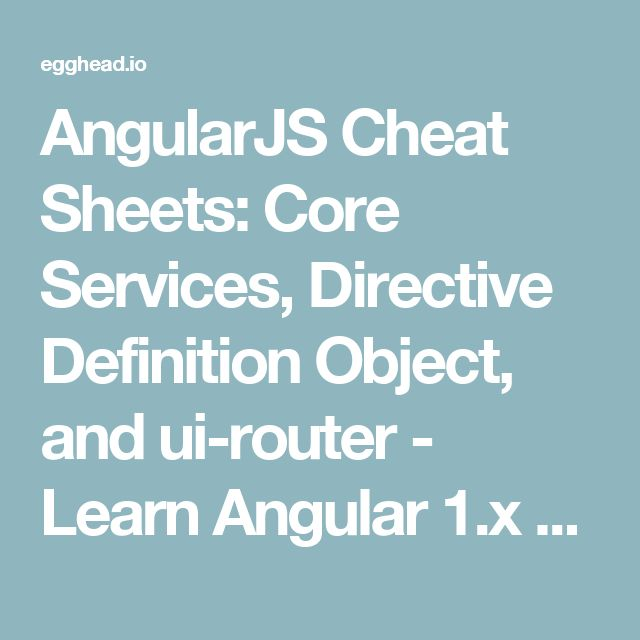 AngularJS Cheat Sheets: Core Services, Directive Definition Object, and ui-router  - Learn Angular 1.x  @eggheadio