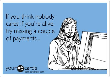 If you think nobody cares if you're alive, try missing a couple of payments...: