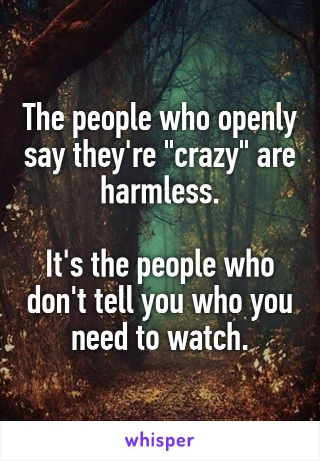 """The people who openly say they're """"crazy"""" are harmless.  It's the people who don't tell you who you need to watch."""