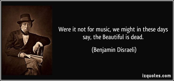 Were it not for music, we might in these days say, the Beautiful is dead. - Benjamin Disraeli