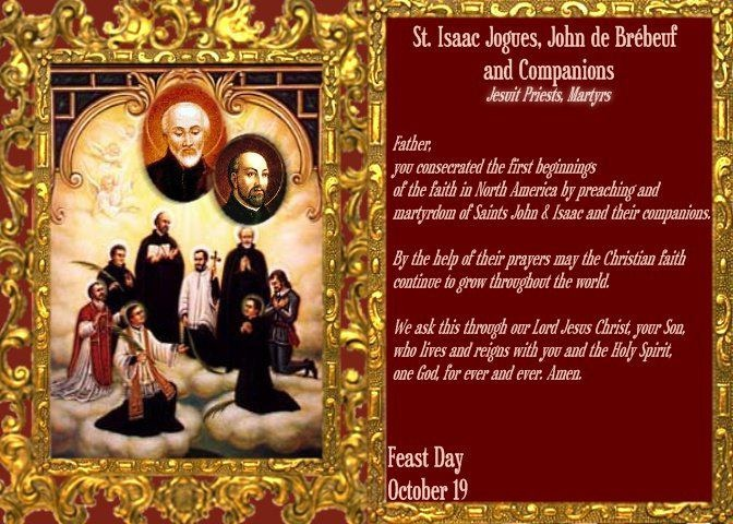 Sts. Isaac Jogues, Jean de Brébeuf & Companions. Jesuit missionaries to the new world & Martyrs (d.1646 AD). Fr Jogues & companions, the 1st recognized Martyrs of the North American continent officially recognized by the Catholic Church. Fr. Jogues & René Goupil were captured by a Mohawk war party & tomahawked & beheaded for having made the Sign of the Cross on the brow of some children. Jean de Brébeuf was a French Jesuit who composed catechisms & a dictionary in the Huron language. YBH