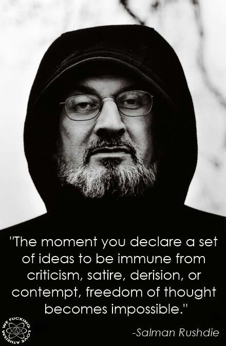 The moment you declare a set of ideas to be immune from criticism, satire, derision or contempt, freedom of thought becomes impossible. Salman Rushdie