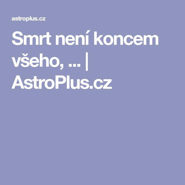 Smrt není koncem všeho, ... | AstroPlus.cz