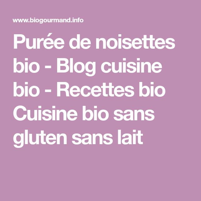 Purée de noisettes bio - Blog cuisine bio - Recettes bio Cuisine bio sans gluten sans lait