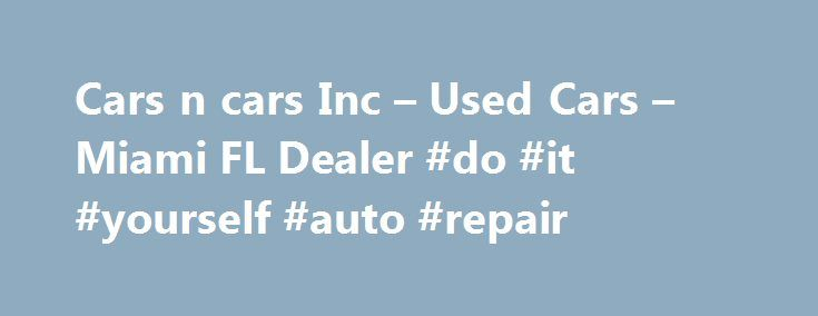 Cars n cars Inc – Used Cars – Miami FL Dealer #do #it #yourself #auto #repair http://canada.remmont.com/cars-n-cars-inc-used-cars-miami-fl-dealer-do-it-yourself-auto-repair/  #buy used cars # Cars n cars Inc – Miami FL, 33142 You'll find some great Buy Here Pay Here in used cars for sale at 3094 nw 27 ave Miami,FL 33142.Even if you're searching for a used car Miami, Hialeah FL, car for sale in Miami Florida, used cars dealer, 2005 Nissan Altima s 33142, Miami used cars, used cars used pickup…
