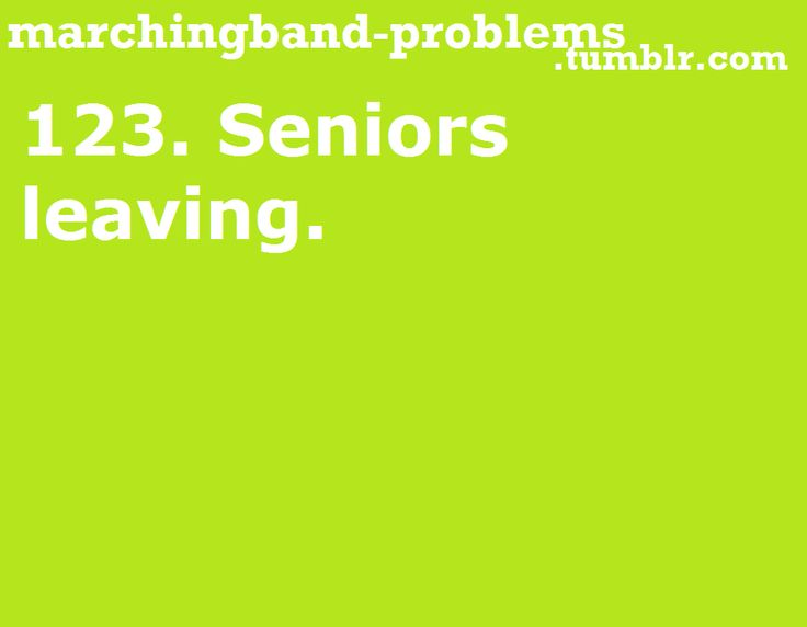 """Marching Band Problems  MAJOR PROBLEM! it makes people cry... a lot. Including the seniors. After you write a bunch of motivational life/band quotes on the board. And after Ware's final speech that turns the band room into a swimming pool of tears. Good and bad. """"Don't cry because it's over. Smile because it happened."""""""