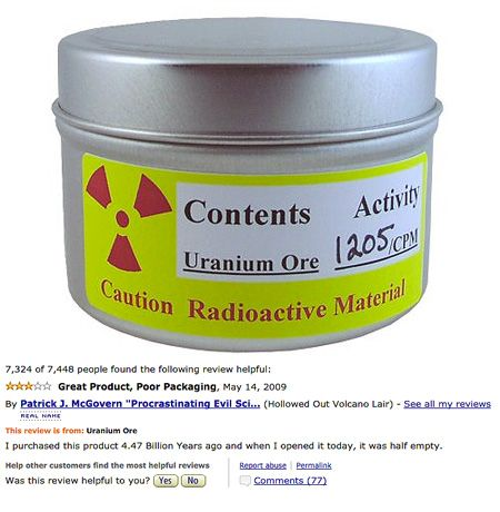 """You can actually purchase real Uranium Ore on Amazon, but the reviews for this product may even trump its novelty. At $39.95, one reviewer says: """"I really love this uranium ore, I use a tad in the garden to give it an extra kick. And boy does it! I've never seen plants grow so fast in my entire life, the tomatoes look like big deformed peanuts, the family loved them so much I just had to give them as gifts to friends!"""""""