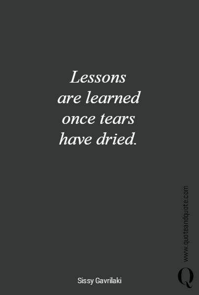 """""""Lessons are learned once tears have dried""""."""