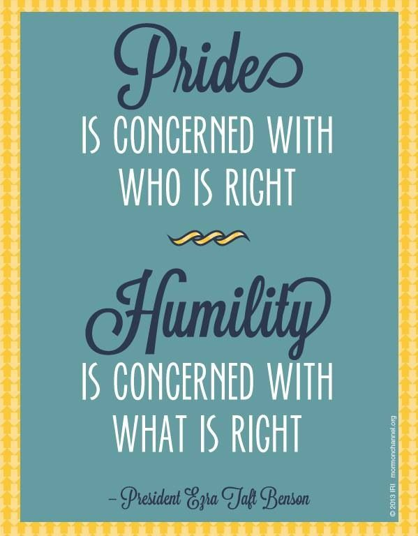 """Pride is concerned with who is right.  Humility is concerned with what is right.""  ""Beware of Pride,"" by Ezra Taft Benson, Ensign, May 1989"