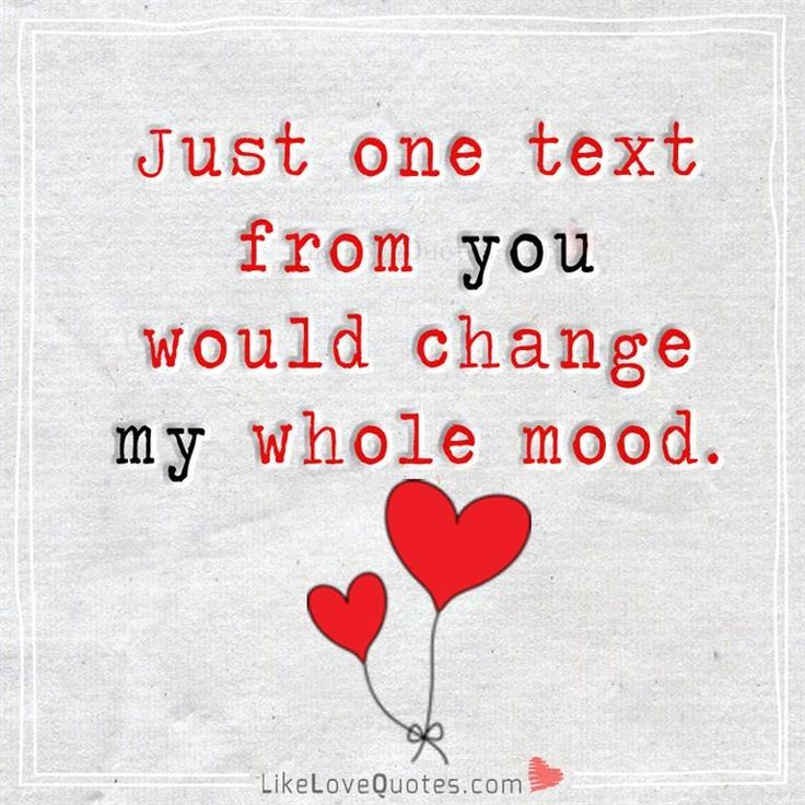 Just one text from you would change my whole mood.