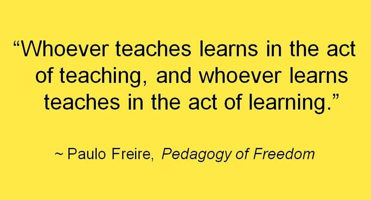 """ Whoever teaches learns in the act of teaching, and whoever learns teaches in the act of learning."" ~Paulo Freire, Pedagogy of Freedom"