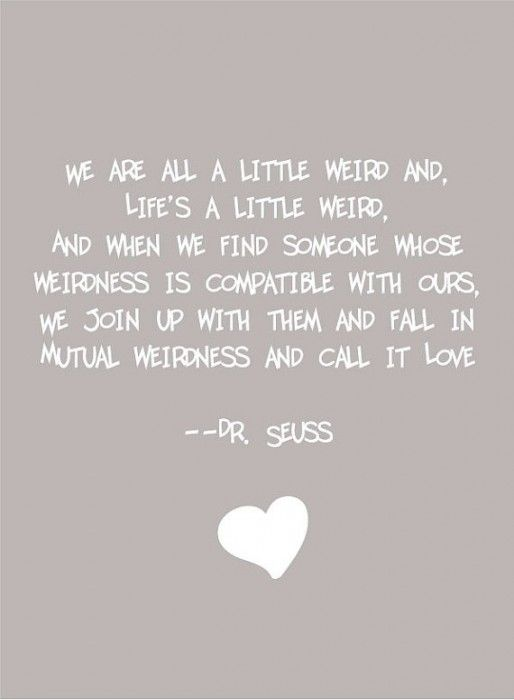 """""""We are all a little weird, and life's a little weird, and when we find someone whose weirdness is compatible with ours, we join up with them and fall in mutual weirdness and call it love."""" ~Dr. Suess <3"""