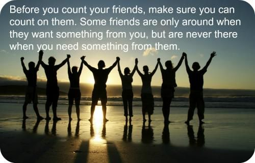 Before you count your friends, make sure you can count on them. Some friends are only around when they want something from you but are never there when you need something from them.