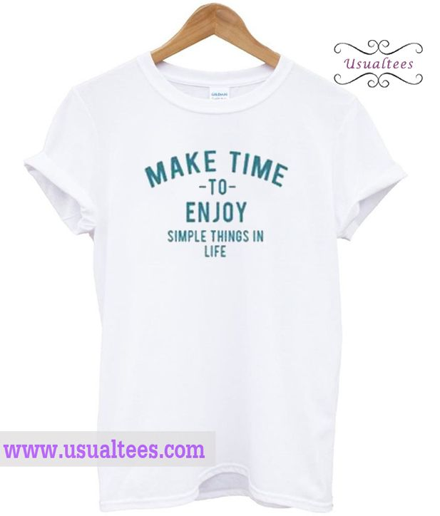 Make Time To Enjoy The Simple Things In Life T Shirt from usualtees.com This t-shirt is Made To Order, one by one printed so we can control the quality.