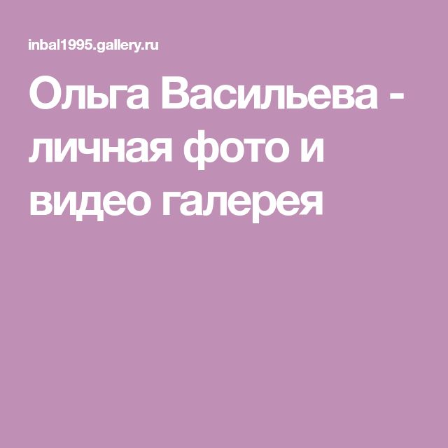 Ольга Васильева - личная фото и видео галерея