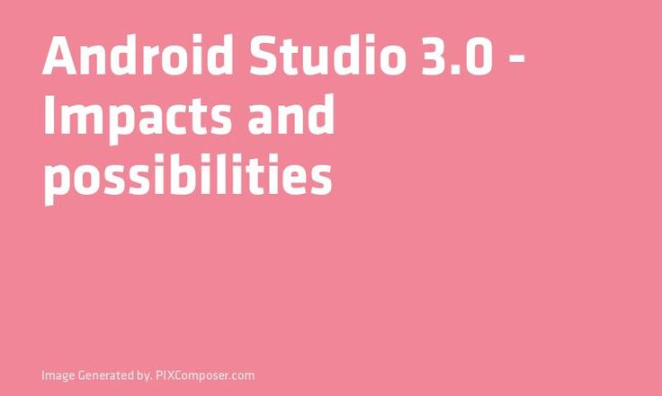 #Android Studio 3.0 - Impacts and possibilities