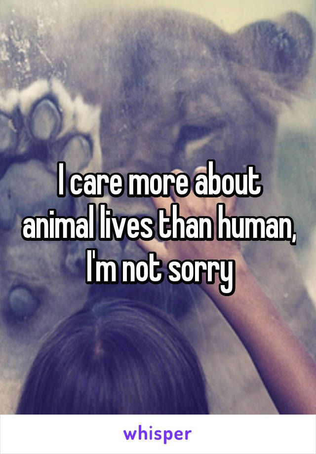 I care more about animal lives than human, I'm not sorry