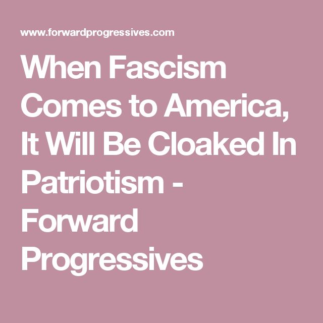 When Fascism Comes to America, It Will Be Cloaked In Patriotism - Forward Progressives