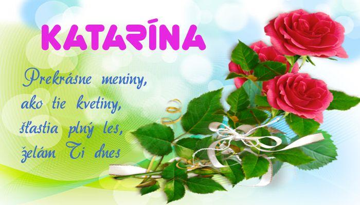 Katarína Prekrásne meniny, ako tie kvetiny, šťastia plný les, želám Ti dnes