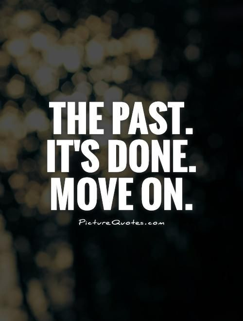 The past. It's done. Move on. Picture Quotes.